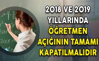 2018 ve 2019 Yıllarında Öğretmen Açığının Tamamı Kapatılmalıdır
