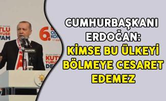 Cumhurbaşkanı Erdoğan: Kimse Bu Ülkeyi Bölmeye Cesaret Edemez