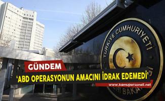 Dışişleri Bakanlığı: ABD Operasyonun Amacını İdrak Edemedi