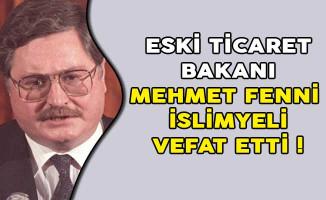 Eski Ticaret Bakanı Mehmet Fenni İslimyeli Vefat Etti!