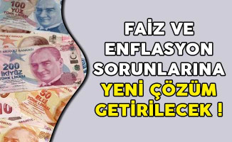 Faiz ve Enflasyon Sorunlarına Yeni Çözüm Getirilecek!