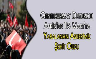 Genelkurmay Duyurdu: Afrin'de 15 Mart'ta Yaralanan Askerimiz Şehit Oldu