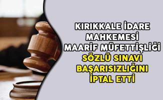 Kırıkkale İdare Mahkemesi Maarif Müfettişliği Sözlü Sınavı Başarısızlığını İptal Etti
