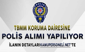 TBMM Koruma Polisi Alımı Başvurularında Son Günler ! Genel Şartlar ve Başvuru Detayları