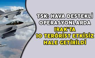 TSK: Hava Destekli Operasyonlarda Irak'ta 10 Terörist Etkisiz Hale Getirildi