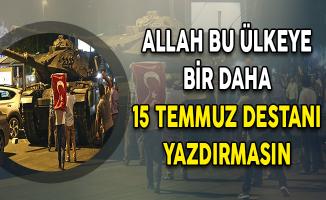 Allah Bu Ülkeye Bir Daha 15 Temmuz Destanları Yazdırmasın