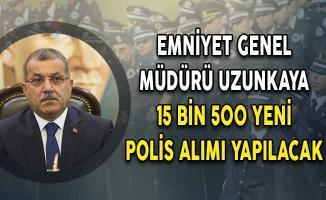 Emniyet Genel Müdürü Uzunkaya: 15 Bin 500 Yeni Polis Alımı Yapılacak