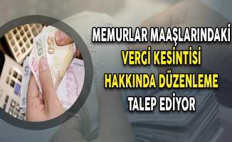 Memurlar Maaşlarındaki Vergi Kesintisi Hakkında Düzenleme Talep Ediyor