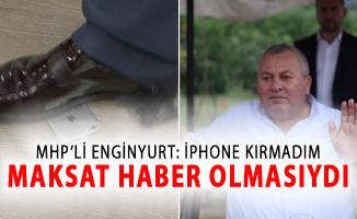 MHP'li Enginyurt: iPhone'u Kırmadım Maksat Bunun Haber Olmasıydı