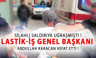 Silahlı Saldırıya Uğrayan LASTİK-İş Genel Başkanı Abdullah Karacan Vefat Etti!
