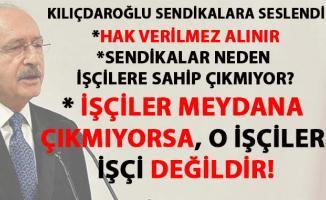 Kılıçdaroğlu, işçi hakları konusunda sendikaları çok sert eleştirdi
