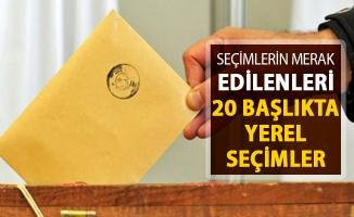 Seçimlerin Merak Edilenleri ! 20 Başlıkta 31 Mart Yerel Seçimleri