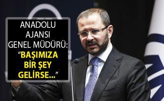 Anadolu Ajansı Genel Müdürü Şenol Kazancı: Başımıza Bir Şey Gelirse Hayırlısı Olsun