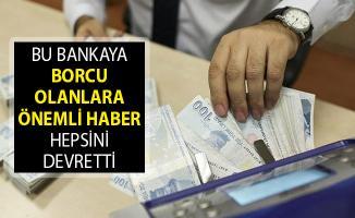 Bu Bankaya Borcu Olanlara Önemli Haber! Hepsini Devretti