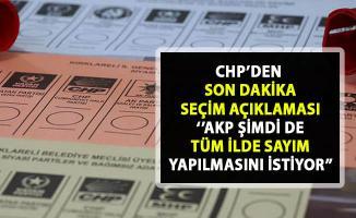 CHP'den son dakika seçim açıklaması! 'AKP Şimdi tüm ilde sayım yapılmasını istiyor'
