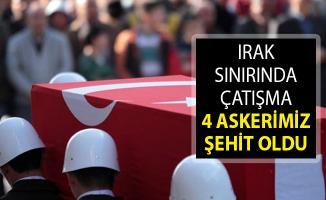 Irak Sınırında Çatışma! 4 Askerimiz Şehit Oldu
