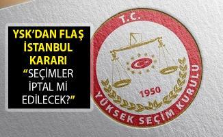 Son Dakika... YSK'dan Flaş İstanbul Kararı- İstanbul'da Seçimler İptal Mi Edilecek?