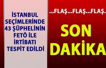 İstanbul seçimlerinde 43 şüphelinin FETÖ ile irtibatı tespit edildi