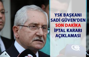 YSK Başkanı Sadi Güven'den son dakika iptal kararı açıklaması