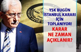 YSK İstanbul Kararı için bugün toplanıyor! YSK seçim kararı ne zaman açıklanacak?