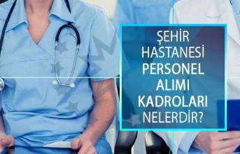 Şehir Hastanesi Personel Alımı Kadroları Nelerdir? Şehir Hastaneleri Memur ve İşçi Alımı Başvuru Şartları