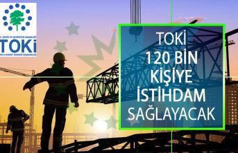 Toplu Konut İdaresi (TOKİ) 120 Bin Kişiye İstihdam Sağlayacak!