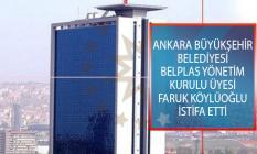 Ankara Büyükşehir Belediyesi BELPLAS Yönetim Kurulu Üyesi Faruk Köylüoğlu İstifa Etti!