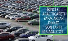 İkinci El Araç Ticareti Yapacaklar Dikkat! Yetki Belgesi Almak İçin Son Tarih 13 Ağustos