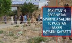 Pakistan'ın Afganistan Sınırında Saldırı Düzenlendi! 10 Pakistan Askeri Hayatını Kaybetti!