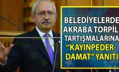 CHP Genel Başkanı Kemal Kılıçdaroğlu belediyelerde akraba torpili tartışmalarına yanıt verdi