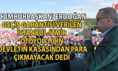 Cumhurbaşkanı Erdoğan geçiş garantisi verilen İstanbul İzmir Otoyolu için devletten para çıkmayacak dedi