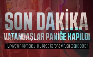 Son dakika Türkiye'nin komşusu o ülkede korona virüsü tespit edildi! Vatandaşlar paniğe kapıldı