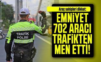 Araç sahipleri dikkat: Emniyet 702 aracı trafikten men etti!