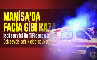 Manisa'da facia gibi kaza: İşçi servisi ile TIR çarpıştı! Çok sayıda sağlık ekibi sevk edildi