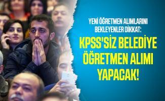 Yeni öğretmen alımlarını bekleyenler dikkat: KPSS'siz belediye öğretmen alımı yapacak!