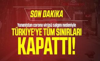 Yunanistan corona virüsü salgını nedeniyle Türkiye'ye tüm sınırları kapattı!
