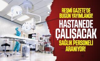 Resmi Gazete'de bugün yayımlandı! Hastanede çalışacak sağlık personeli aranıyor!