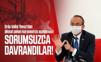 Ordu Valisi Yavuz'dan dikkat çeken koronavirüs açıklaması! Sorumsuzca davrandılar!