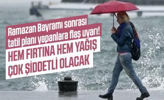 Ramazan Bayramı sonrası tatil planı yapanlara flaş uyarı! Hem fırtına hem yağış çok şiddetli olacak