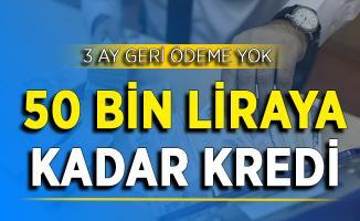 3 Ay Geri Ödeme Yok ! 50 Bin Liraya Kadar Kredi Veriliyor