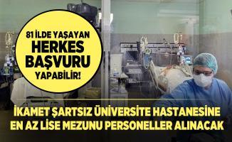 81 ilde yaşayan herkes başvuru yapabilir! İkamet şartsız Üniversite hastanesine en az lise mezunu personeller alınacak