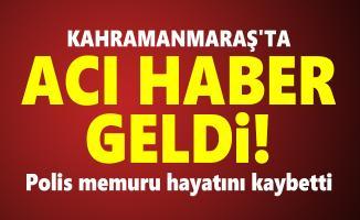 Kahramanmaraş'ta acı haber geldi! Polis memuru hayatını kaybetti
