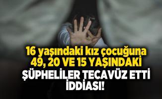16 yaşındaki kız çocuğuna 49, 20 ve 15 yaşındaki şüpheliler tecavüz etti iddiası!