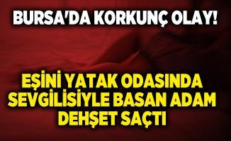 Bursa'da korkunç olay! Eşini yatak odasında sevgilisiyle basan adam dehşet saçtı