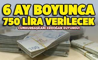 Cumhurbaşkanı Erdoğan müjdeyi duyurdu! 6 ay boyunca 750 lira verilecek