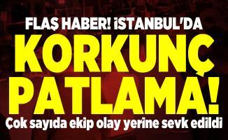 Flaş haber! İstanbul'da korkunç patlama! Çok sayıda ekip olay yerine sevk edildi