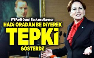 İYİ Parti Genel Başkanı Akşener Hadi Oradan Be diyerek tepki gösterdi!