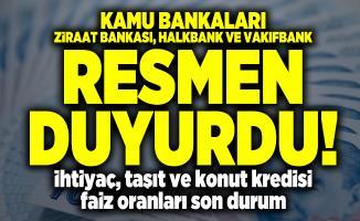 Kamu bankaları Ziraat Bankası, Halkbank ve Vakıfbank resmen duyurdu! İhtiyaç, taşıt ve konut kredisi faiz oranları son durum