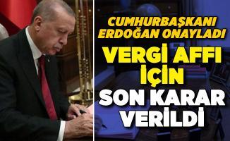 Vergi affı olacak mı? Son karar verildi: Cumhurbaşkanı Erdoğan onayladı