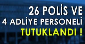 26 Polis ve 4 Adliye Personeli Tutuklandı